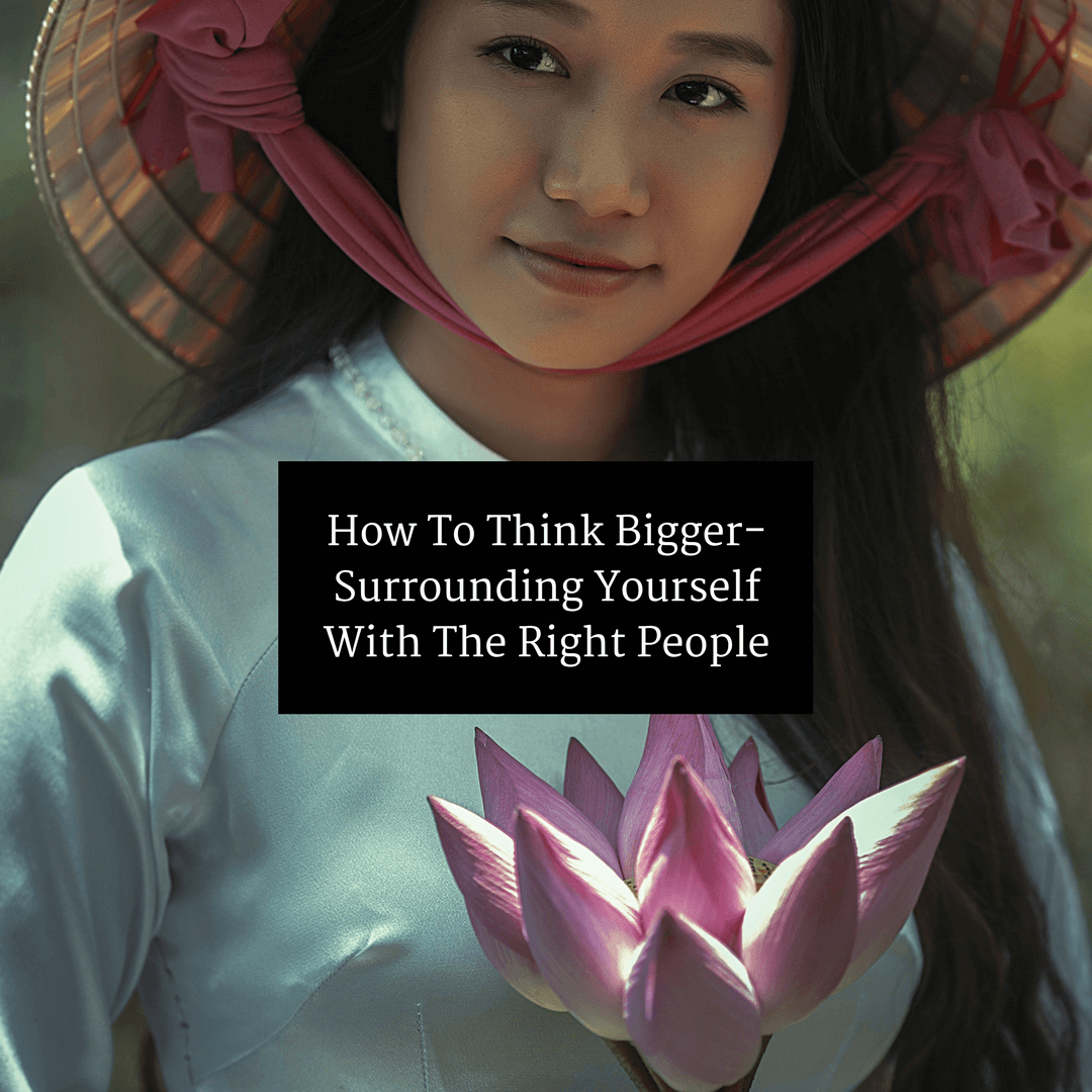 How To Think Bigger-Surrounding Yourself With The Right People
